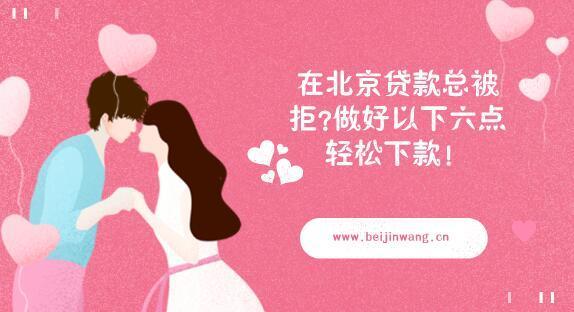在北京贷款总被拒?做好以下六点轻松下款!